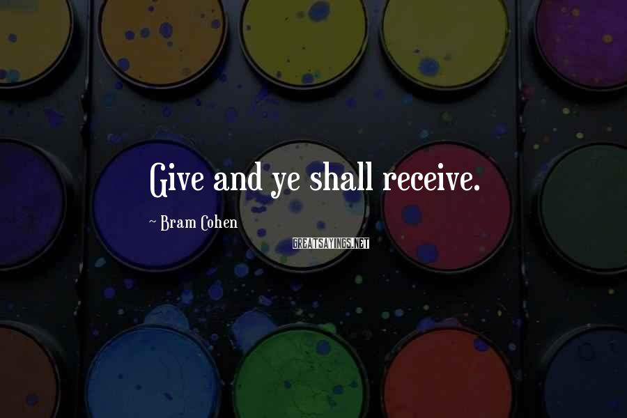 Bram Cohen Sayings: Give and ye shall receive.