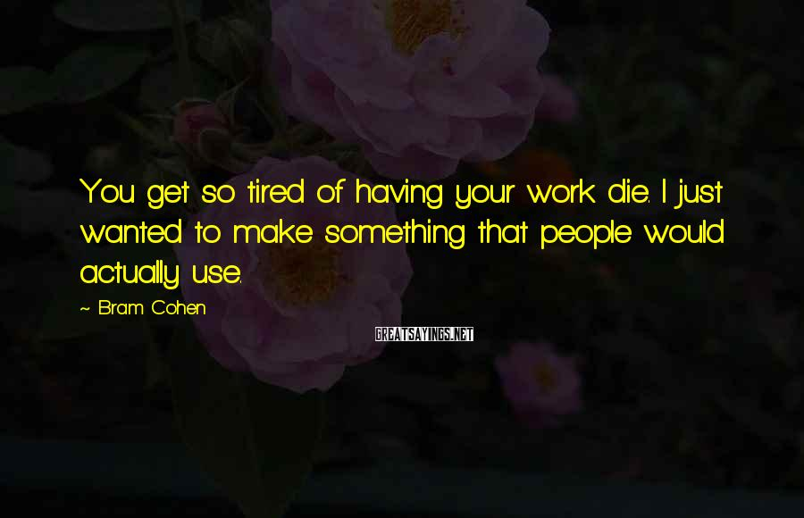 Bram Cohen Sayings: You get so tired of having your work die. I just wanted to make something