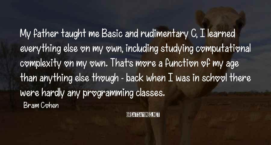 Bram Cohen Sayings: My father taught me Basic and rudimentary C, I learned everything else on my own,