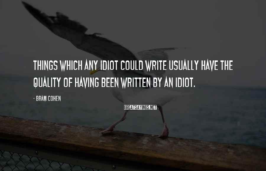 Bram Cohen Sayings: Things which any idiot could write usually have the quality of having been written by
