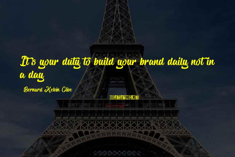 Brand Consistency Sayings By Bernard Kelvin Clive: It's your duty to build your brand daily not in a day
