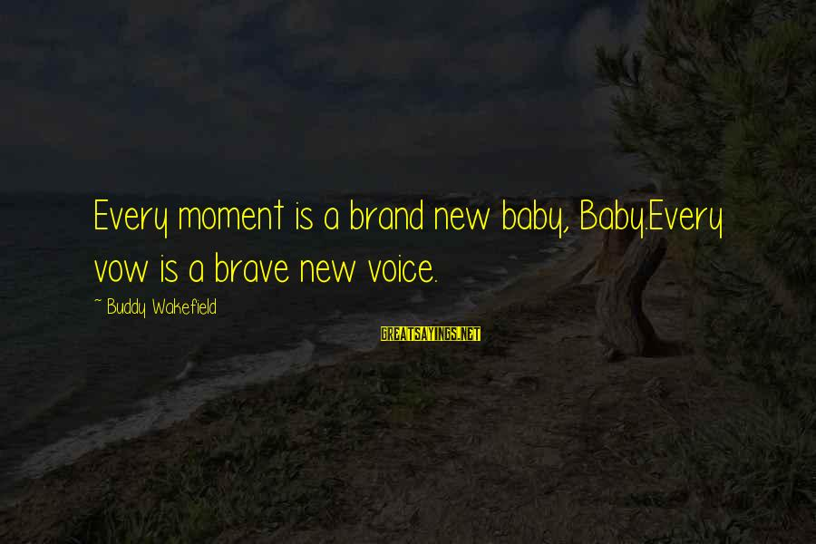 Brand New Baby Sayings By Buddy Wakefield: Every moment is a brand new baby, Baby.Every vow is a brave new voice.