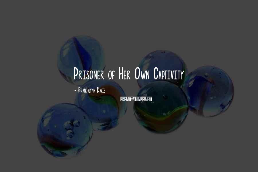 Brandalynn Davis Sayings: Prisoner of Her Own Captivity