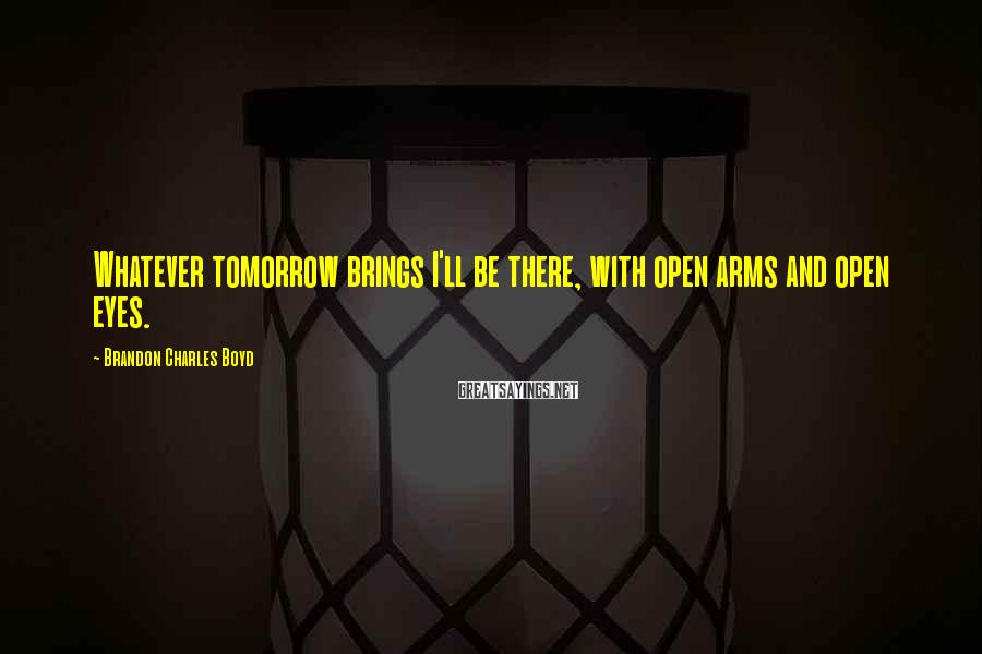 Brandon Charles Boyd Sayings: Whatever tomorrow brings I'll be there, with open arms and open eyes.