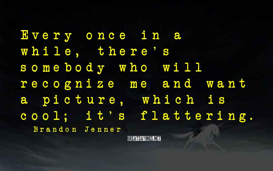 Brandon Jenner Sayings: Every once in a while, there's somebody who will recognize me and want a picture,
