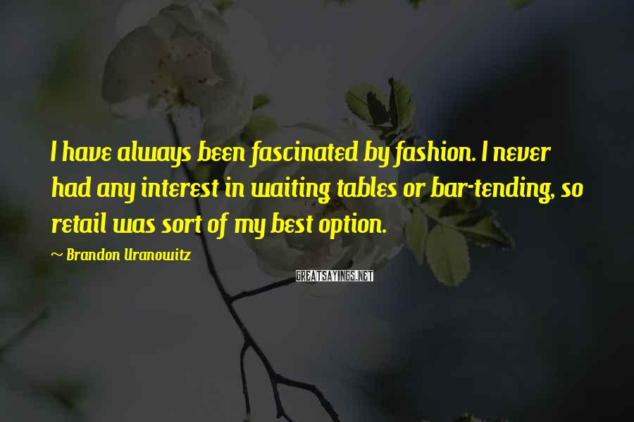 Brandon Uranowitz Sayings: I have always been fascinated by fashion. I never had any interest in waiting tables
