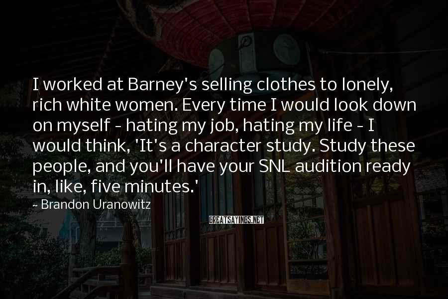 Brandon Uranowitz Sayings: I worked at Barney's selling clothes to lonely, rich white women. Every time I would