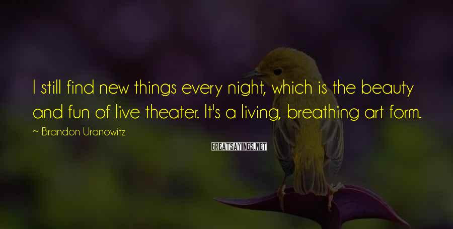 Brandon Uranowitz Sayings: I still find new things every night, which is the beauty and fun of live