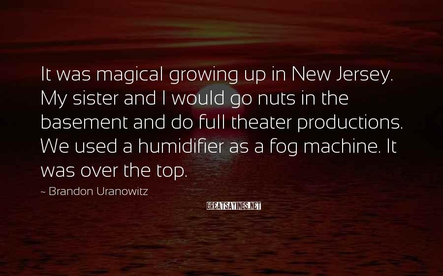 Brandon Uranowitz Sayings: It was magical growing up in New Jersey. My sister and I would go nuts