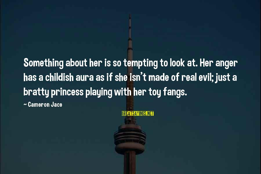 Bratty Sayings By Cameron Jace: Something about her is so tempting to look at. Her anger has a childish aura