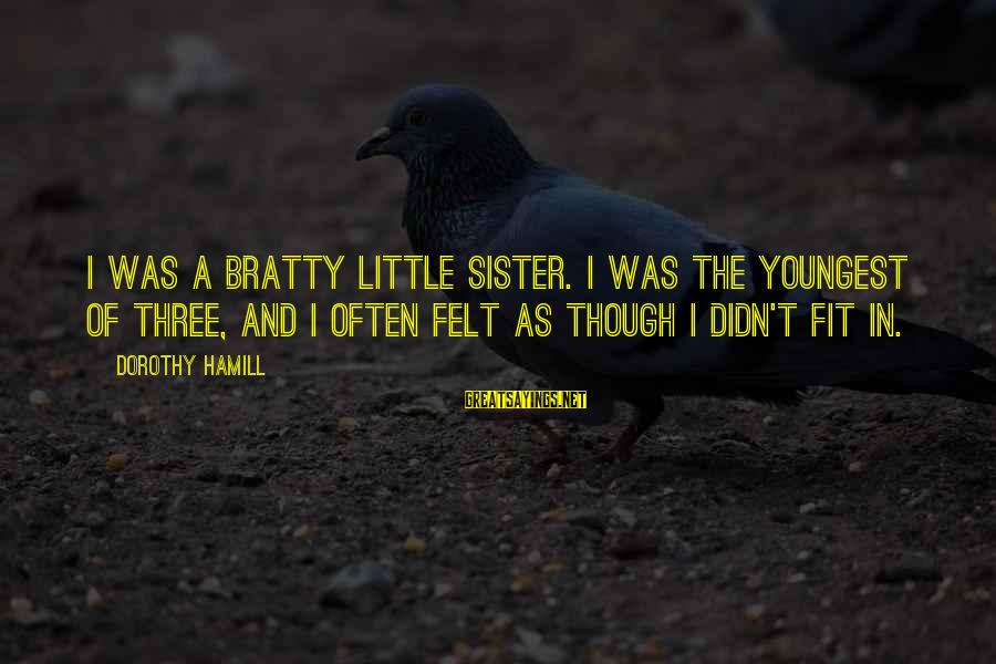 Bratty Sayings By Dorothy Hamill: I was a bratty little sister. I was the youngest of three, and I often