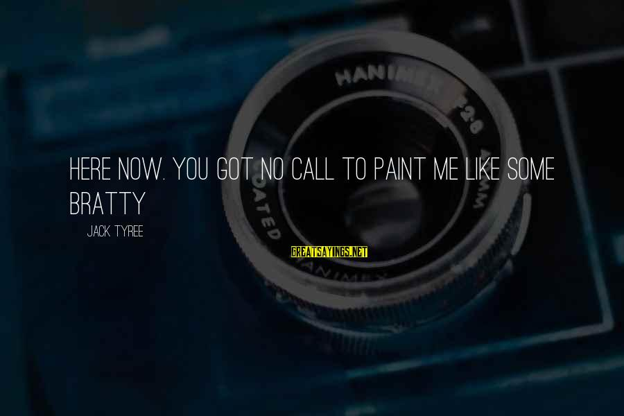 Bratty Sayings By Jack Tyree: Here now. You got no call to paint me like some bratty
