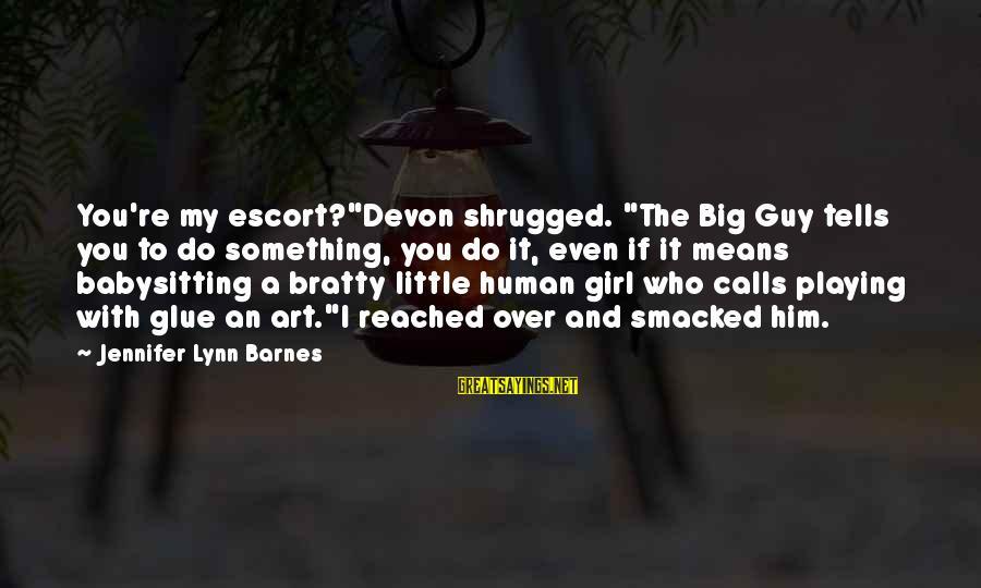 "Bratty Sayings By Jennifer Lynn Barnes: You're my escort?""Devon shrugged. ""The Big Guy tells you to do something, you do it,"