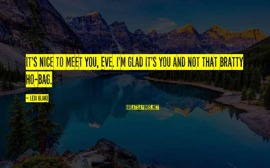 Bratty Sayings By Lexi Blake: It's nice to meet you, Eve. I'm glad it's you and not that bratty ho-bag.