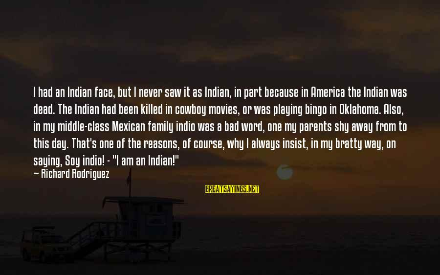 Bratty Sayings By Richard Rodriguez: I had an Indian face, but I never saw it as Indian, in part because