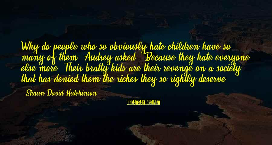 Bratty Sayings By Shaun David Hutchinson: Why do people who so obviously hate children have so many of them? Audrey asked...Because