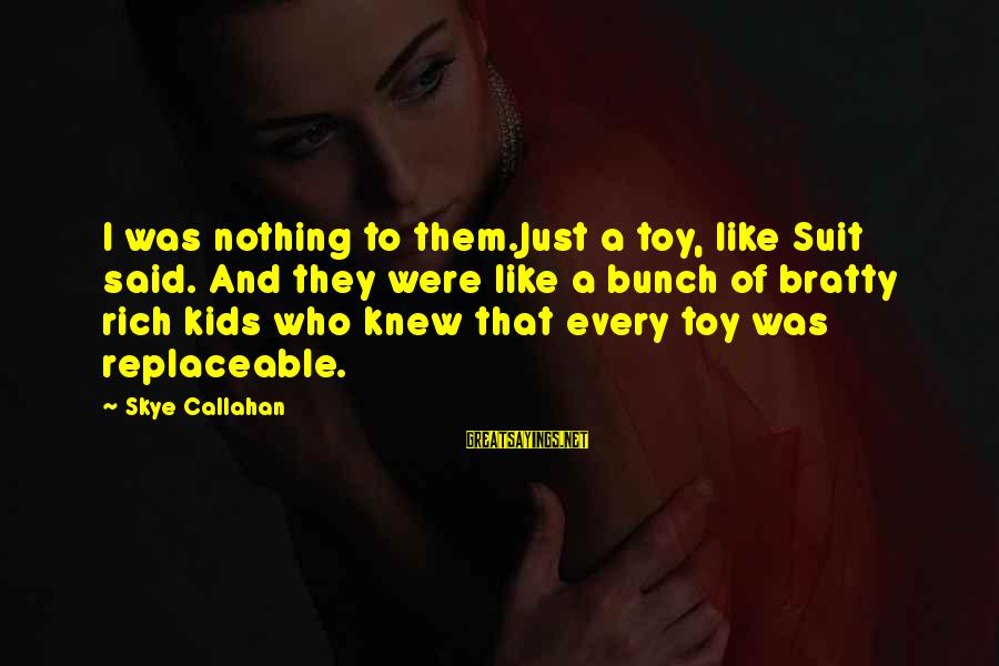 Bratty Sayings By Skye Callahan: I was nothing to them.Just a toy, like Suit said. And they were like a