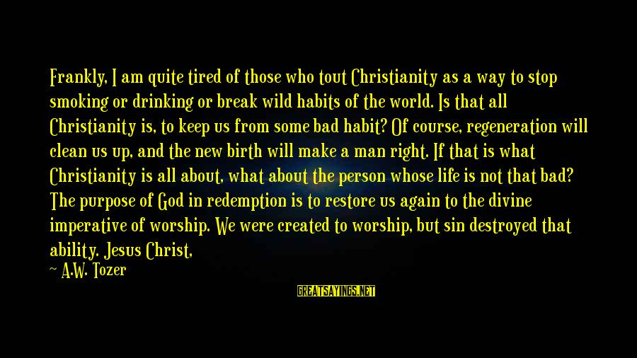 Break Up In A Relationship Sayings By A.W. Tozer: Frankly, I am quite tired of those who tout Christianity as a way to stop