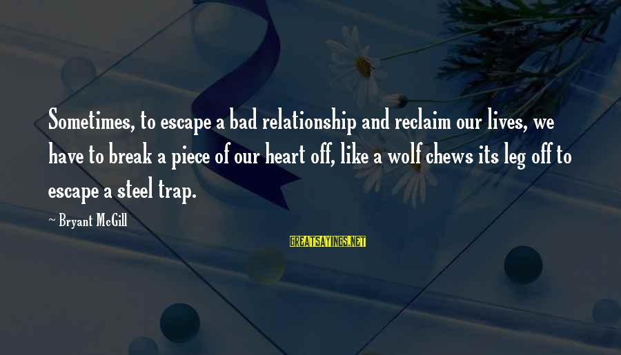 Break Up In A Relationship Sayings By Bryant McGill: Sometimes, to escape a bad relationship and reclaim our lives, we have to break a