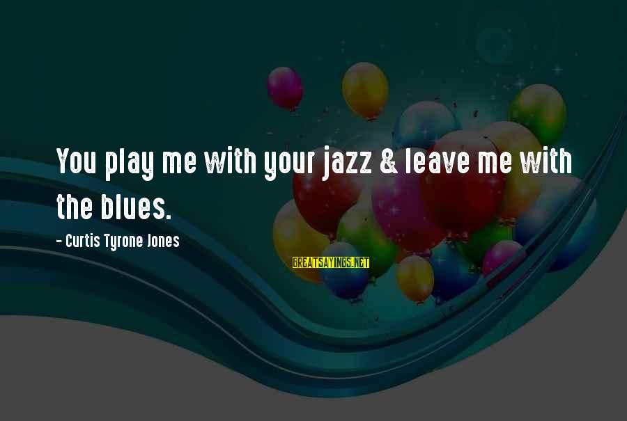 Break Up In A Relationship Sayings By Curtis Tyrone Jones: You play me with your jazz & leave me with the blues.