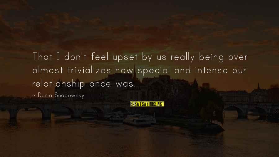 Break Up In A Relationship Sayings By Daria Snadowsky: That I don't feel upset by us really being over almost trivializes how special and