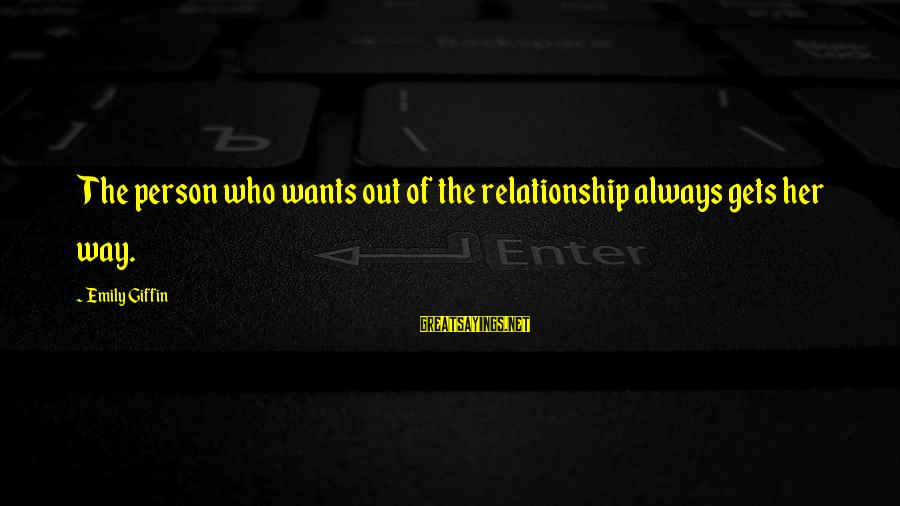 Break Up In A Relationship Sayings By Emily Giffin: The person who wants out of the relationship always gets her way.