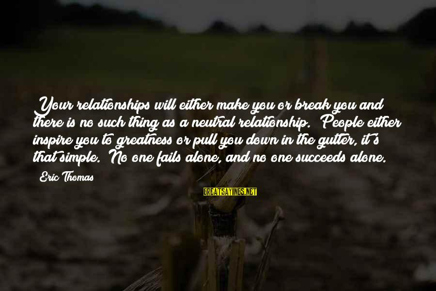Break Up In A Relationship Sayings By Eric Thomas: Your relationships will either make you or break you and there is no such thing
