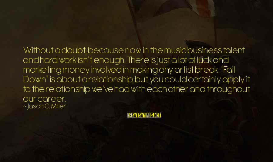 Break Up In A Relationship Sayings By Jason C. Miller: Without a doubt, because now in the music business talent and hard work isn't enough.