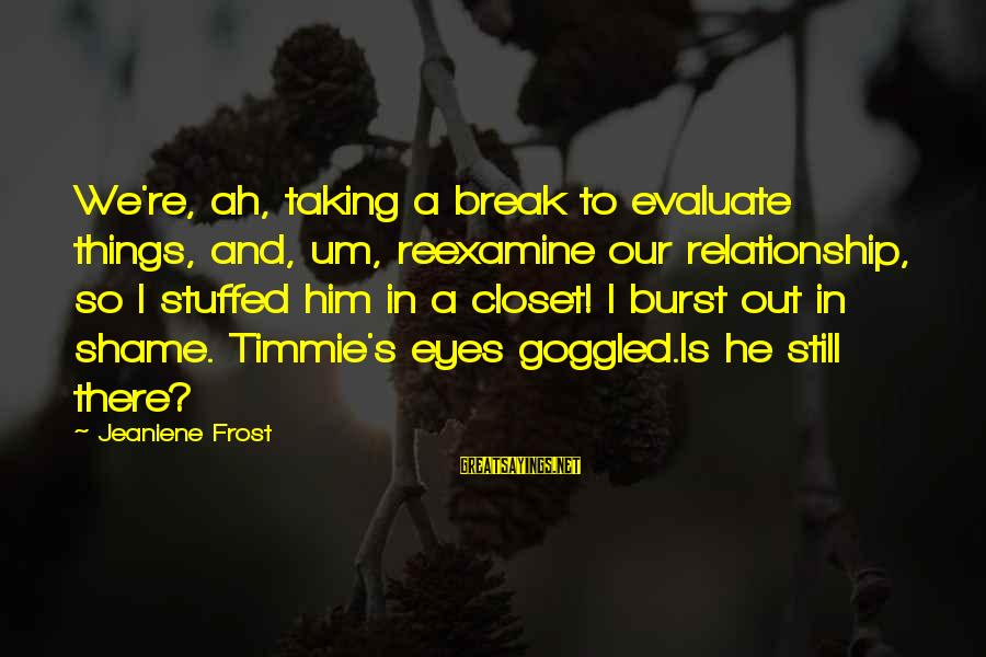 Break Up In A Relationship Sayings By Jeaniene Frost: We're, ah, taking a break to evaluate things, and, um, reexamine our relationship, so I