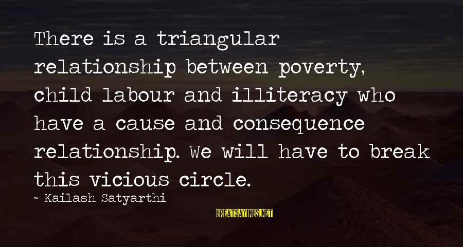 Break Up In A Relationship Sayings By Kailash Satyarthi: There is a triangular relationship between poverty, child labour and illiteracy who have a cause