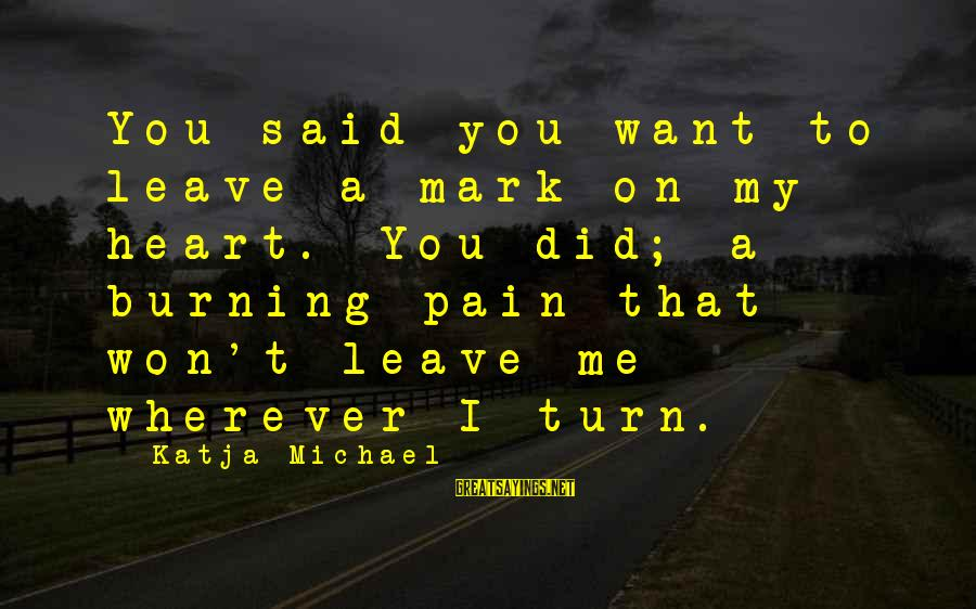 Break Up In A Relationship Sayings By Katja Michael: You said you want to leave a mark on my heart. You did; a burning