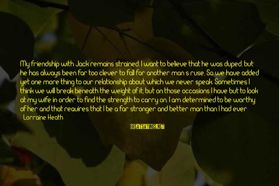 Break Up In A Relationship Sayings By Lorraine Heath: My friendship with Jack remains strained. I want to believe that he was duped, but