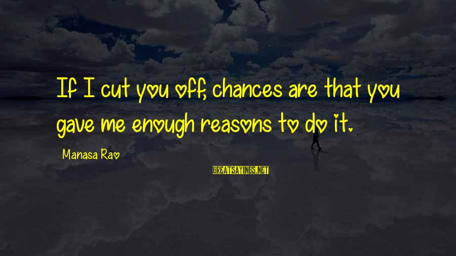Break Up In A Relationship Sayings By Manasa Rao: If I cut you off, chances are that you gave me enough reasons to do
