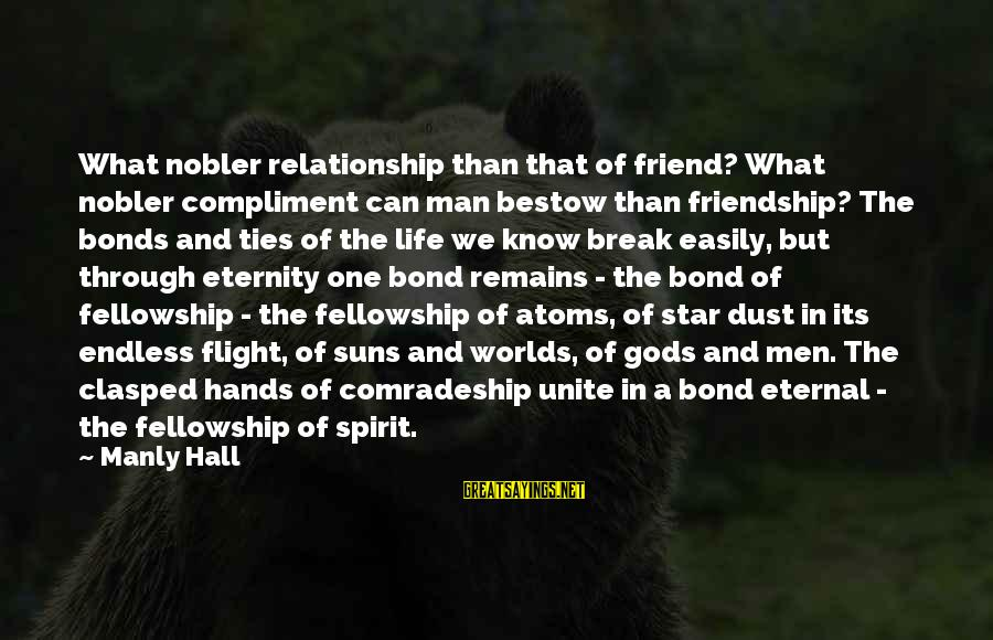 Break Up In A Relationship Sayings By Manly Hall: What nobler relationship than that of friend? What nobler compliment can man bestow than friendship?