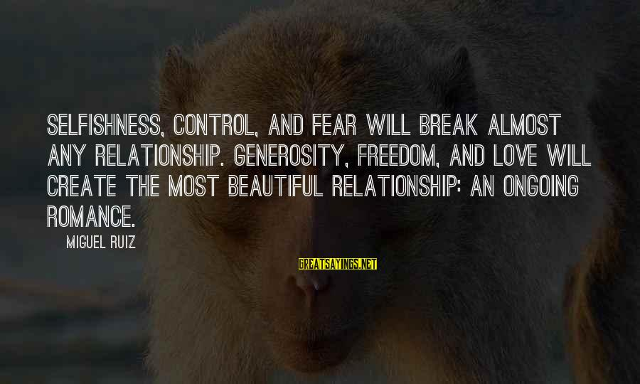 Break Up In A Relationship Sayings By Miguel Ruiz: Selfishness, control, and fear will break almost any relationship. Generosity, freedom, and love will create