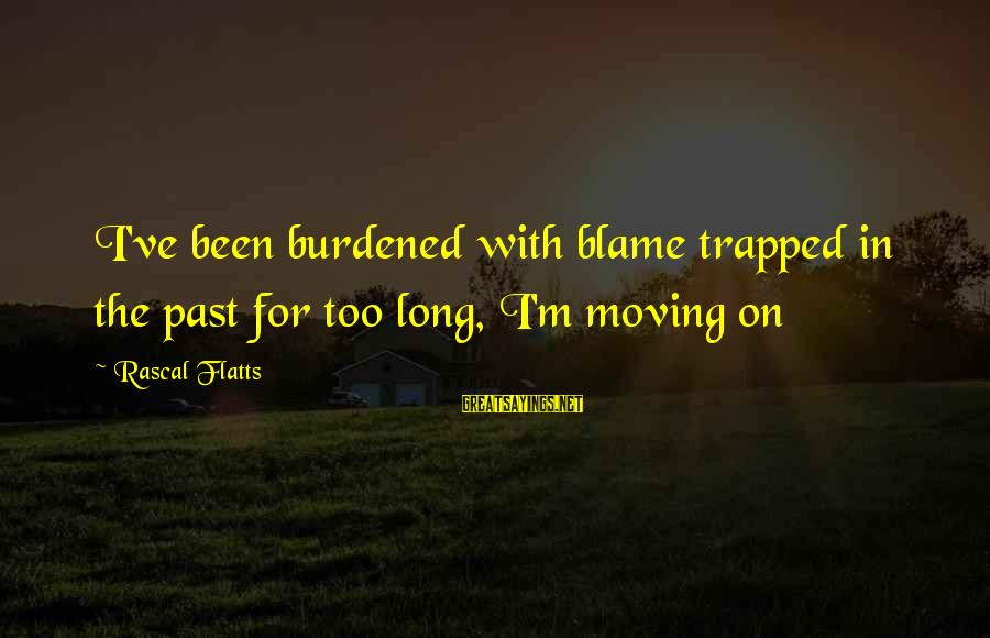 Break Up In A Relationship Sayings By Rascal Flatts: I've been burdened with blame trapped in the past for too long, I'm moving on