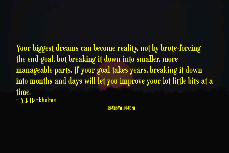 Breaking Dreams Sayings By A.J. Darkholme: Your biggest dreams can become reality, not by brute-forcing the end-goal, but breaking it down
