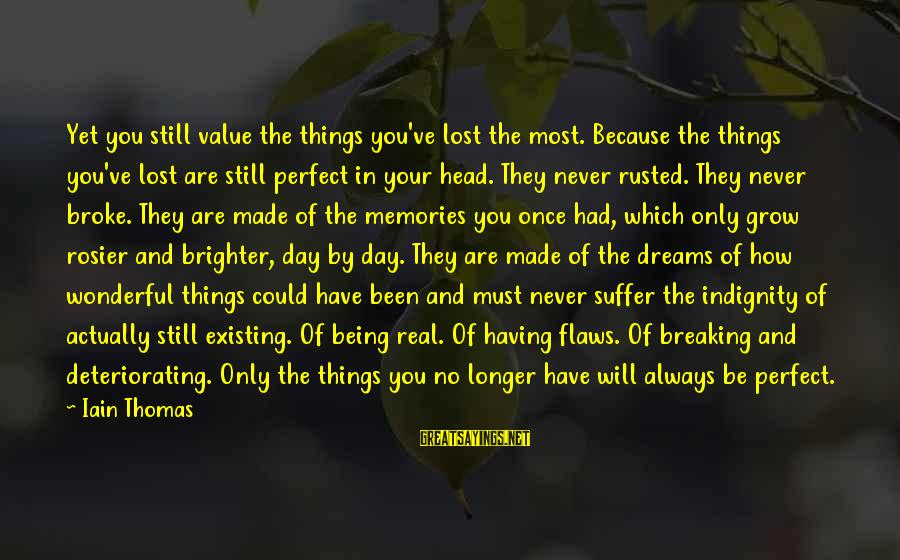 Breaking Dreams Sayings By Iain Thomas: Yet you still value the things you've lost the most. Because the things you've lost