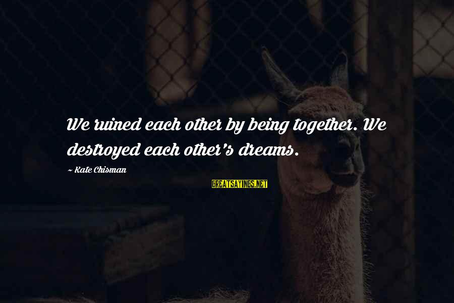 Breaking Dreams Sayings By Kate Chisman: We ruined each other by being together. We destroyed each other's dreams.