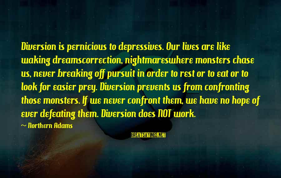 Breaking Dreams Sayings By Northern Adams: Diversion is pernicious to depressives. Our lives are like waking dreamscorrection, nightmareswhere monsters chase us,