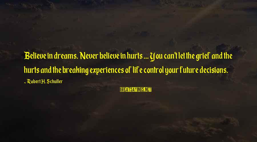 Breaking Dreams Sayings By Robert H. Schuller: Believe in dreams. Never believe in hurts ... You can't let the grief and the