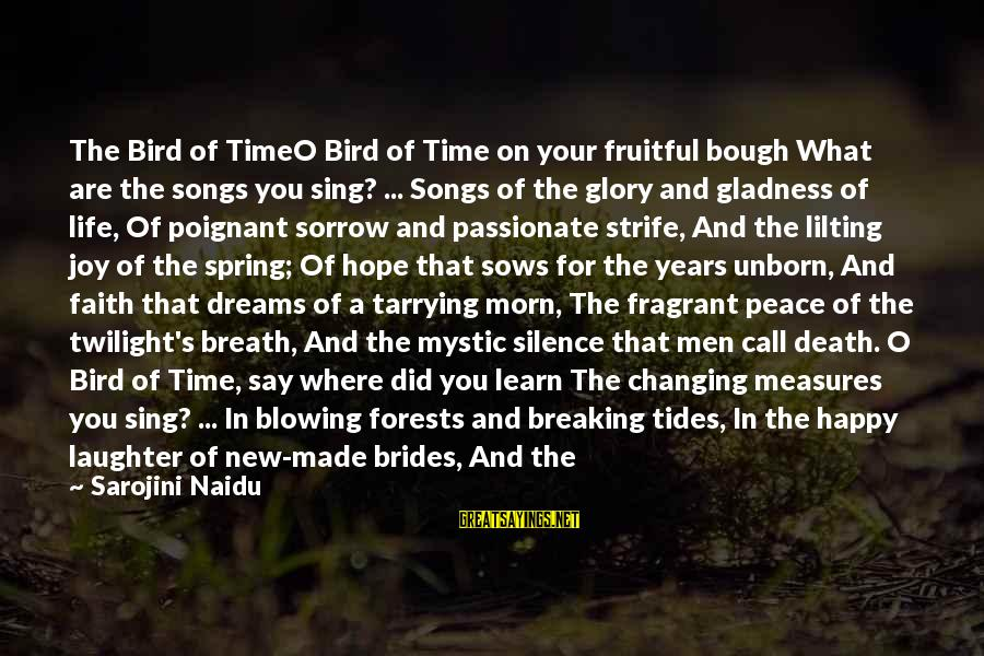 Breaking Dreams Sayings By Sarojini Naidu: The Bird of TimeO Bird of Time on your fruitful bough What are the songs