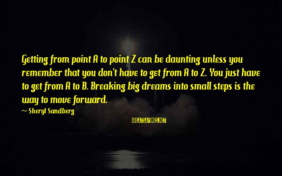 Breaking Dreams Sayings By Sheryl Sandberg: Getting from point A to point Z can be daunting unless you remember that you