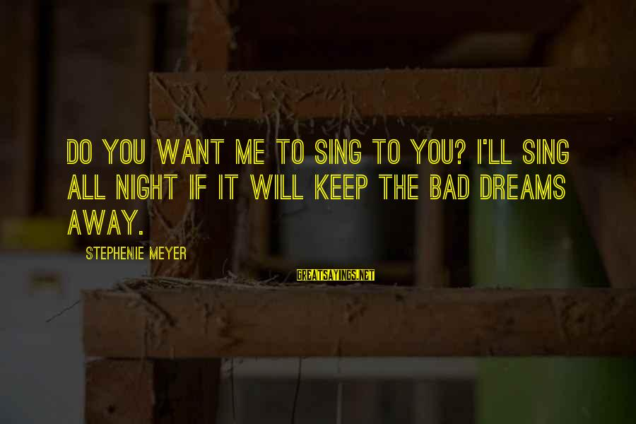 Breaking Dreams Sayings By Stephenie Meyer: Do you want me to sing to you? I'll sing all night if it will