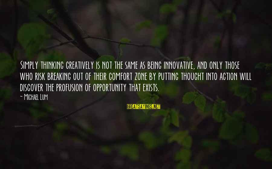 Breaking Out Of Your Comfort Zone Sayings By Michael Lum: Simply thinking creatively is not the same as being innovative, and only those who risk