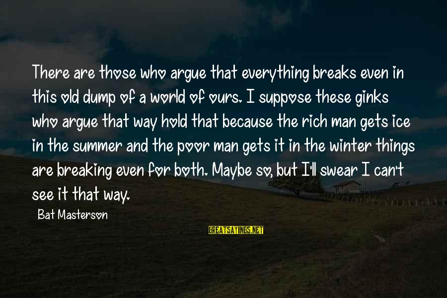 Breaking The Ice Sayings By Bat Masterson: There are those who argue that everything breaks even in this old dump of a