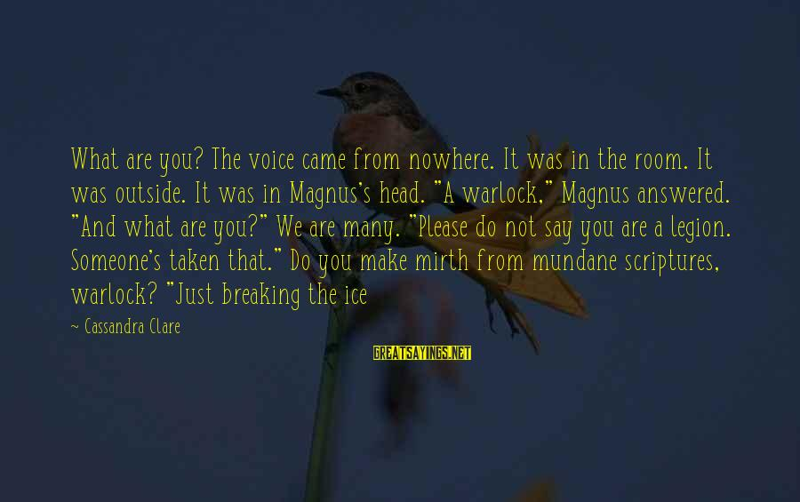 Breaking The Ice Sayings By Cassandra Clare: What are you? The voice came from nowhere. It was in the room. It was