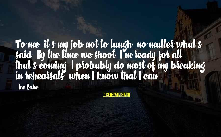 Breaking The Ice Sayings By Ice Cube: To me, it's my job not to laugh, no matter what's said. By the time