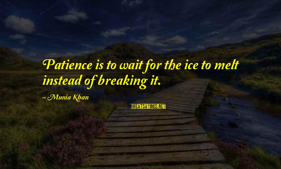 Breaking The Ice Sayings By Munia Khan: Patience is to wait for the ice to melt instead of breaking it.