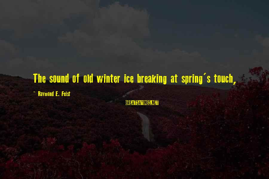 Breaking The Ice Sayings By Raymond E. Feist: The sound of old winter ice breaking at spring's touch,